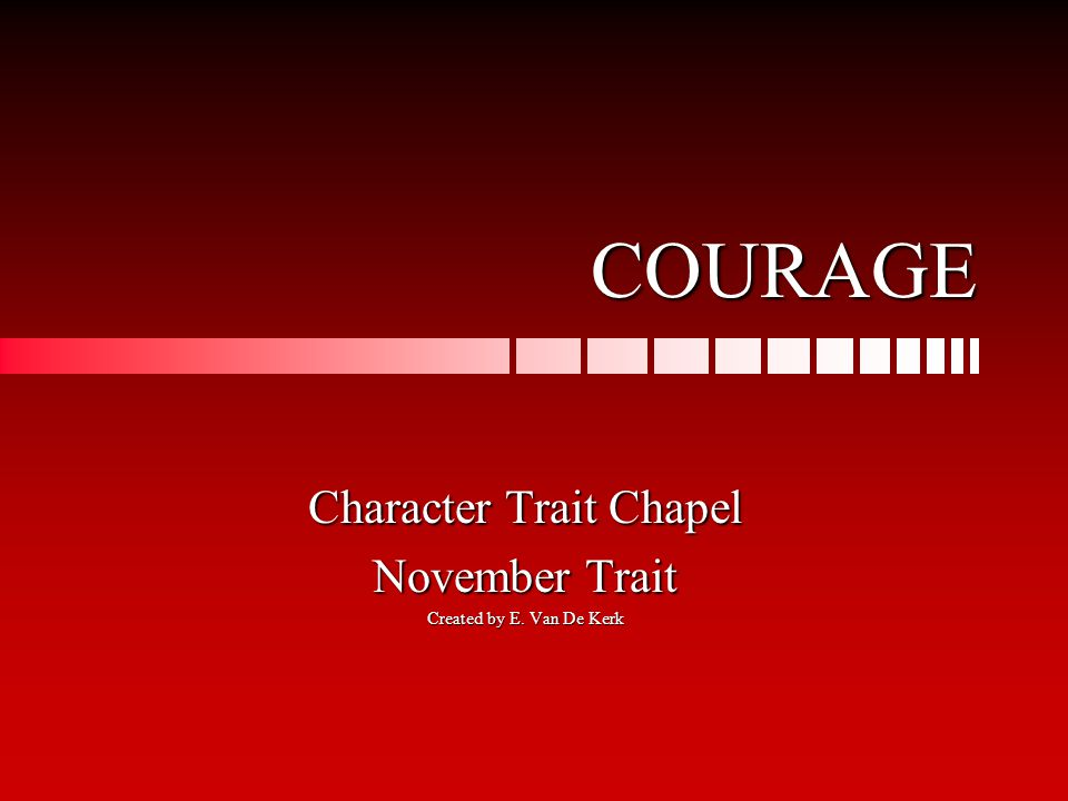 COURAGE Character Trait Chapel November Trait Created by E. Van De Kerk