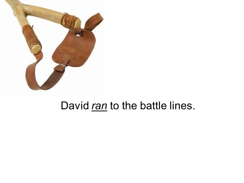 David ran to the battle lines.