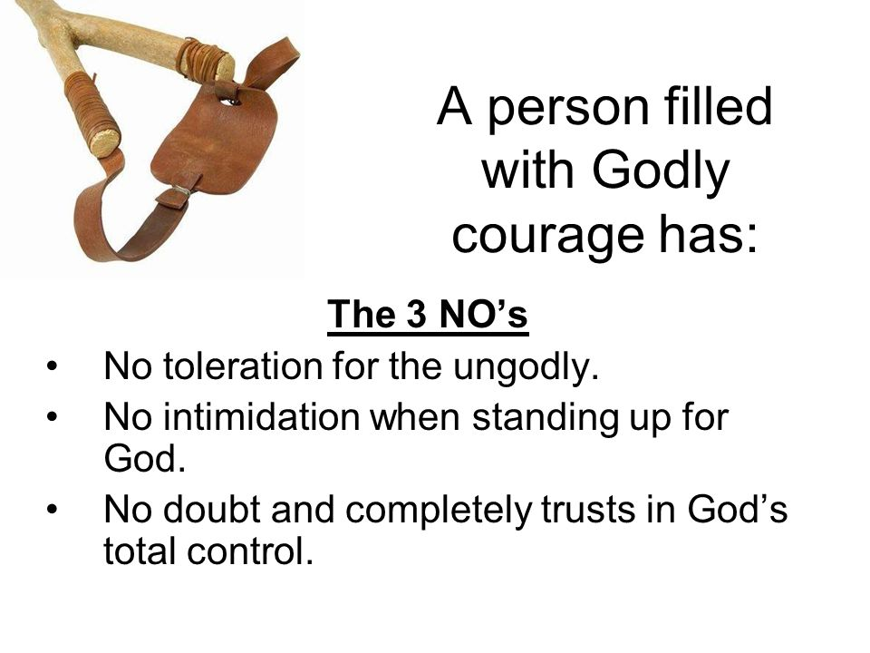 A person filled with Godly courage has: The 3 NO's No toleration for the ungodly.