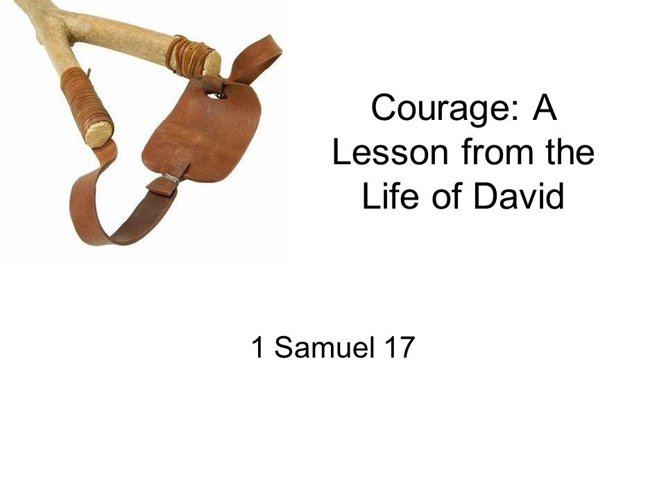 Courage: A Lesson from the Life of David 1 Samuel 17