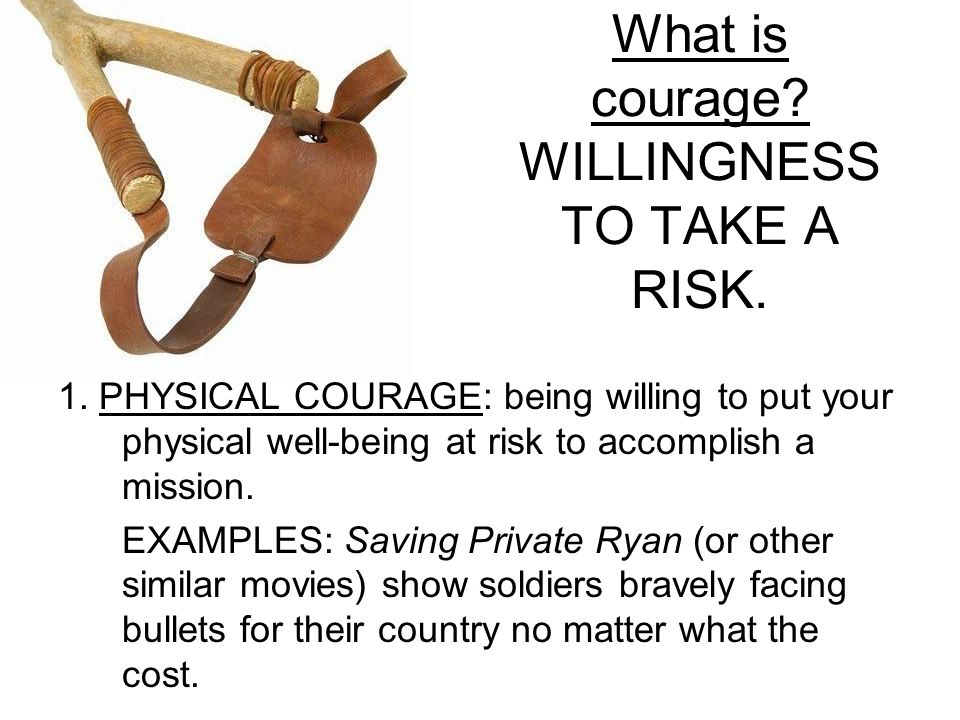 What is courage. WILLINGNESS TO TAKE A RISK. 1.