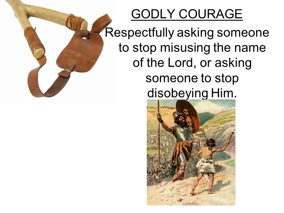 GODLY COURAGE Respectfully asking someone to stop misusing the name of the Lord, or asking someone to stop disobeying Him.