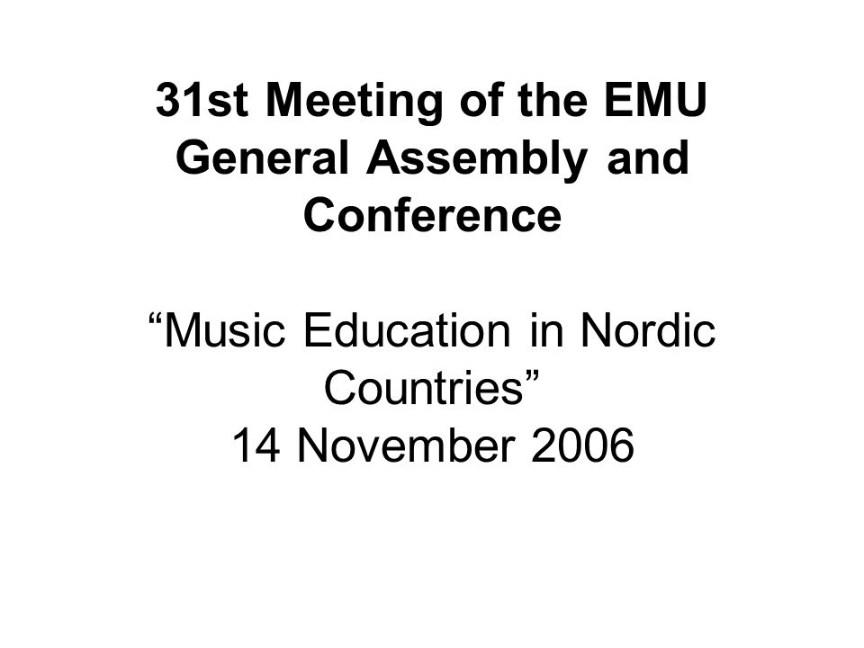 31st Meeting of the EMU General Assembly and Conference Music Education in Nordic Countries 14 November 2006