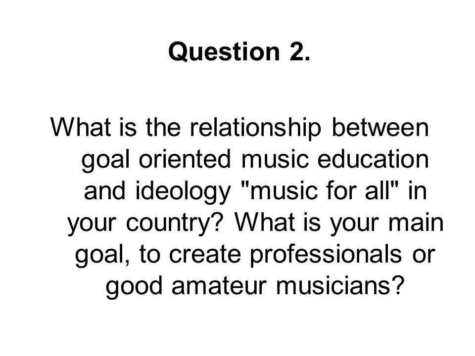 Question 2. What is the relationship between goal oriented music education and ideology