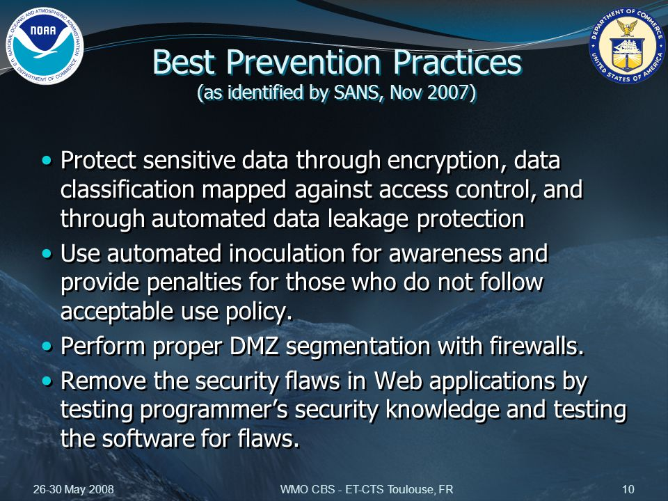 26-30 May 2008WMO CBS - ET-CTS Toulouse, FR10 Best Prevention Practices (as identified by SANS, Nov 2007) Protect sensitive data through encryption, data classification mapped against access control, and through automated data leakage protection Use automated inoculation for awareness and provide penalties for those who do not follow acceptable use policy.