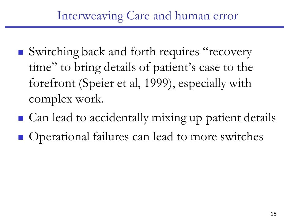 15 Interweaving Care and human error Switching back and forth requires recovery time to bring details of patient's case to the forefront (Speier et al, 1999), especially with complex work.