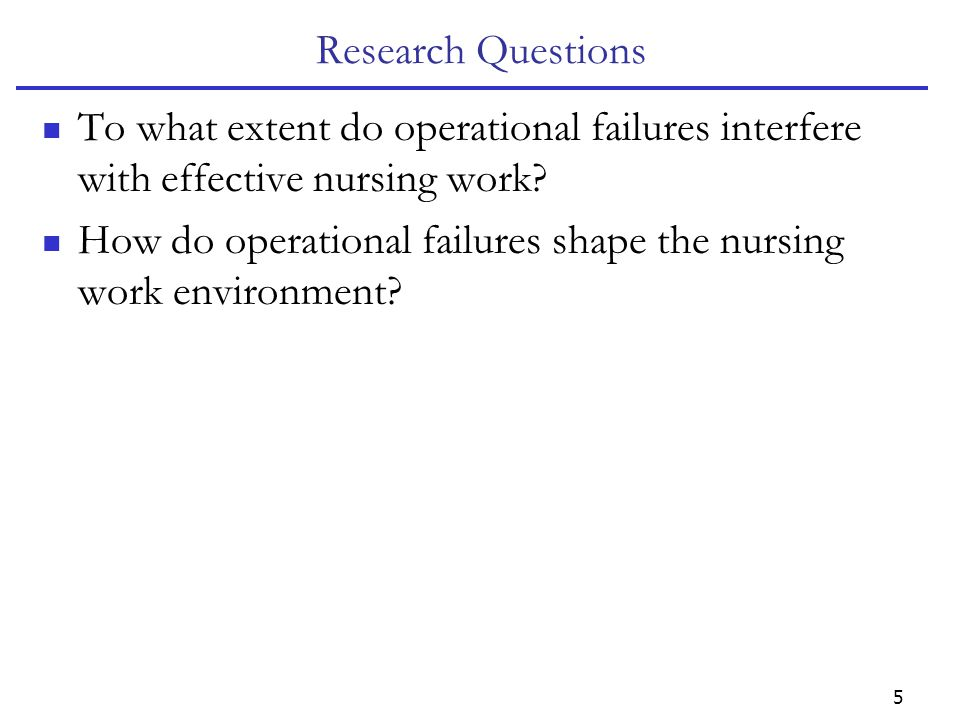 5 Research Questions To what extent do operational failures interfere with effective nursing work.