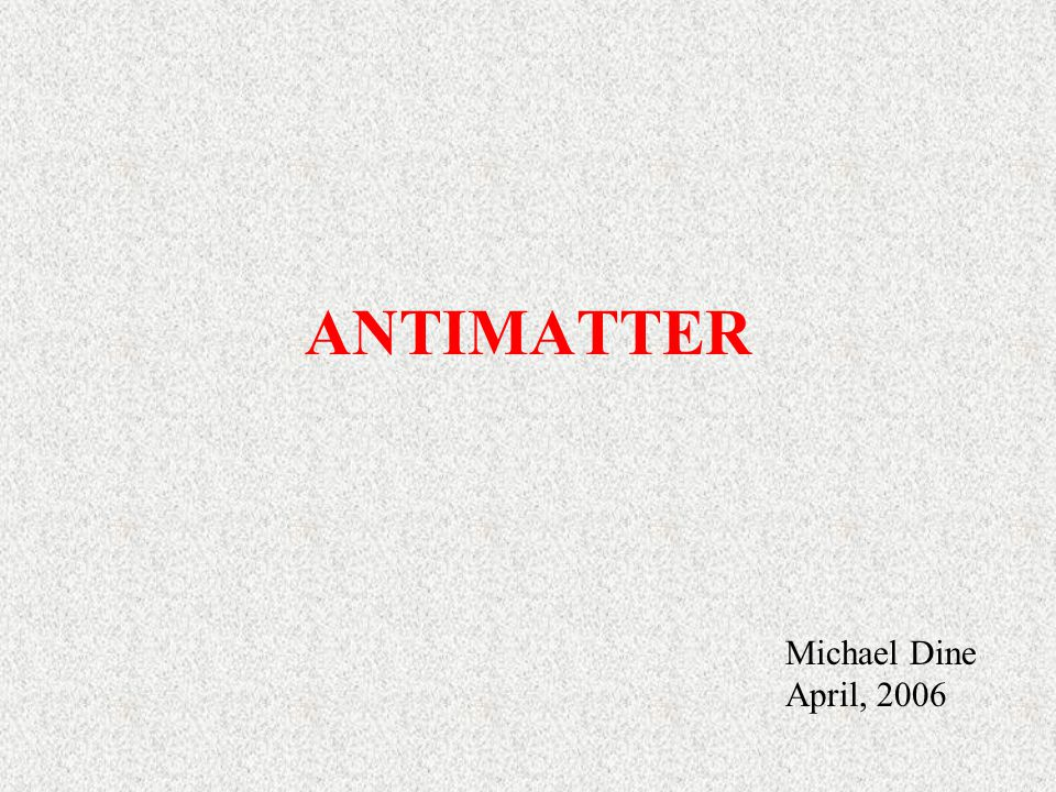 ANTIMATTER Michael Dine April, 2006
