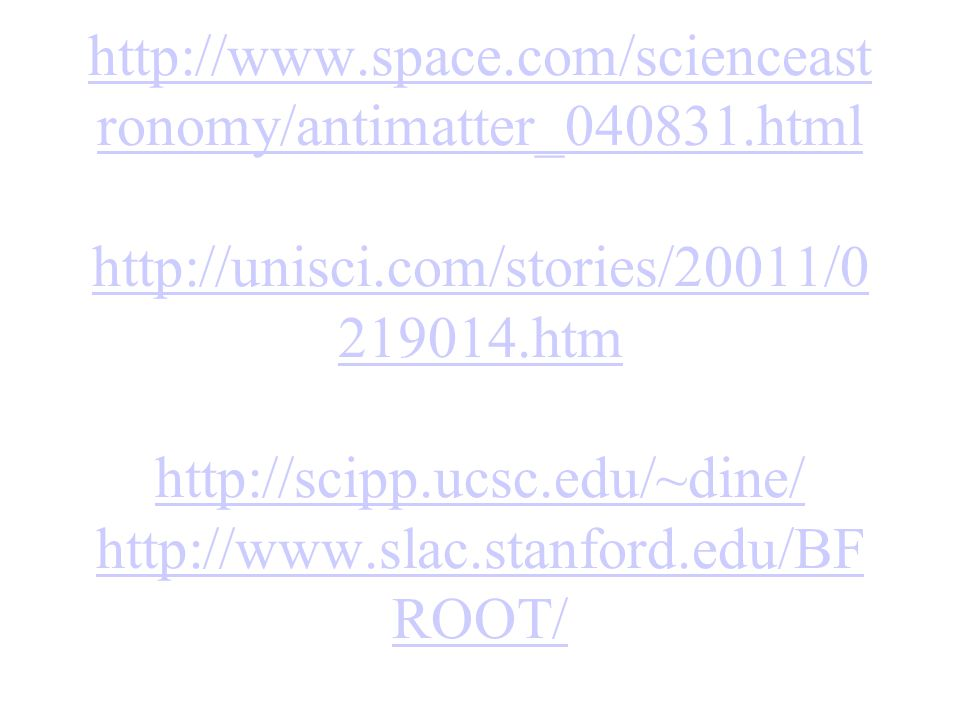http://www.space.com/scienceast ronomy/antimatter_040831.html http://unisci.com/stories/20011/0 219014.htm http://scipp.ucsc.edu/~dine/ http://www.slac.stanford.edu/BF ROOT/