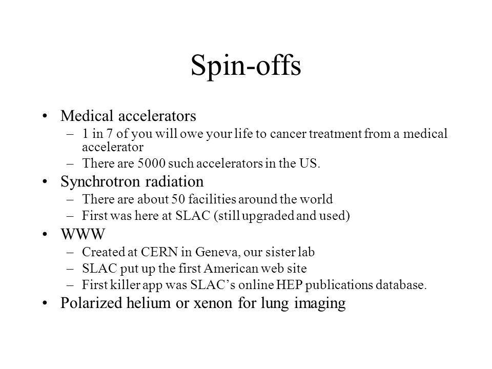 Spin-offs Medical accelerators –1 in 7 of you will owe your life to cancer treatment from a medical accelerator –There are 5000 such accelerators in the US.
