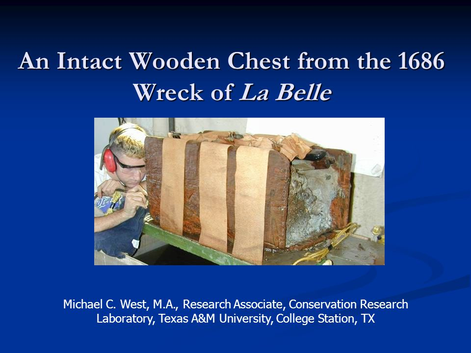 An Intact Wooden Chest from the 1686 Wreck of La Belle Michael C. West, M.A., Research Associate, Conservation Research Laboratory, Texas A&M Universi