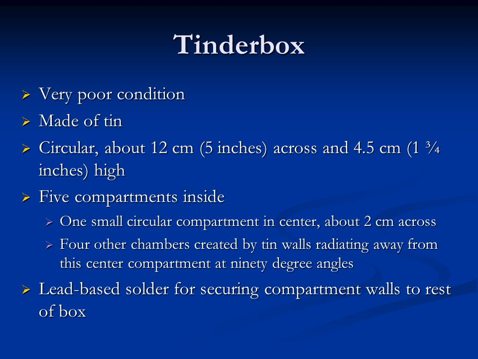 Tinderbox  Very poor condition  Made of tin  Circular, about 12 cm (5 inches) across and 4.5 cm (1 ¾ inches) high  Five compartments inside  One small circular compartment in center, about 2 cm across  Four other chambers created by tin walls radiating away from this center compartment at ninety degree angles  Lead-based solder for securing compartment walls to rest of box