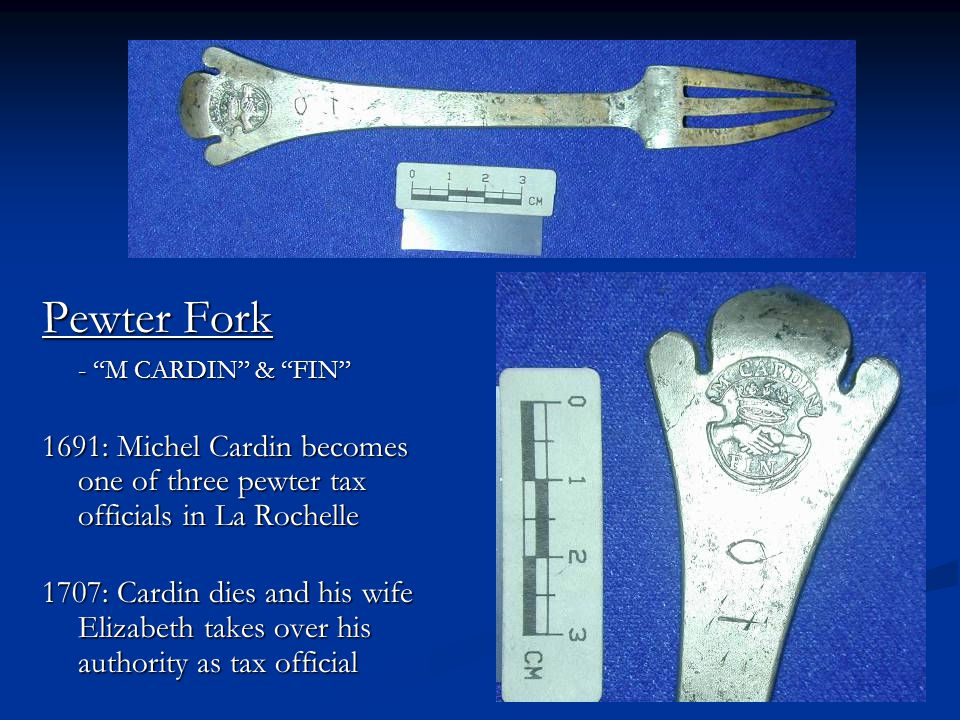 "Pewter Fork - ""M CARDIN"" & ""FIN"" 1691: Michel Cardin becomes one of three pewter tax officials in La Rochelle 1707: Cardin dies and his wife Elizabeth"