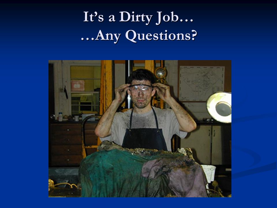 It's a Dirty Job… …Any Questions