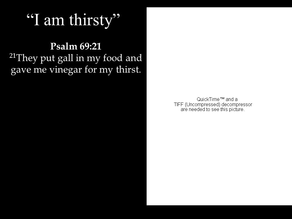 I am thirsty Psalm 69:21 21 They put gall in my food and gave me vinegar for my thirst.