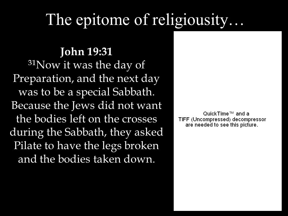 The epitome of religiousity… John 19:31 31 Now it was the day of Preparation, and the next day was to be a special Sabbath.
