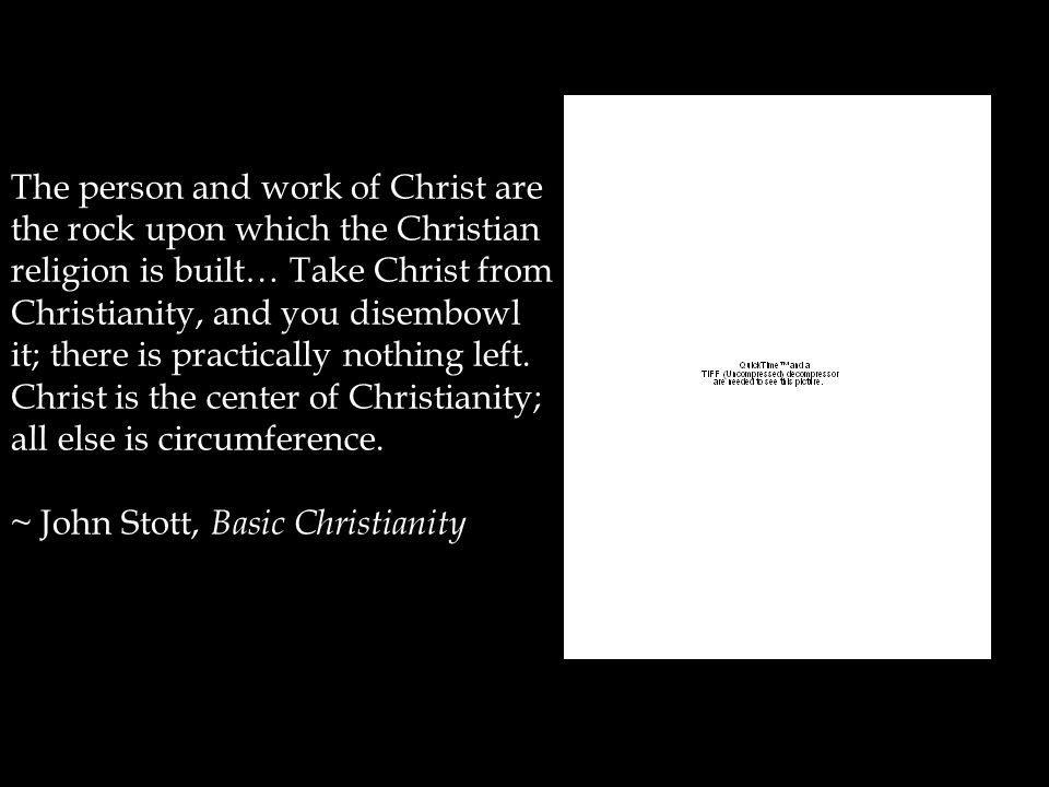 The person and work of Christ are the rock upon which the Christian religion is built… Take Christ from Christianity, and you disembowl it; there is practically nothing left.