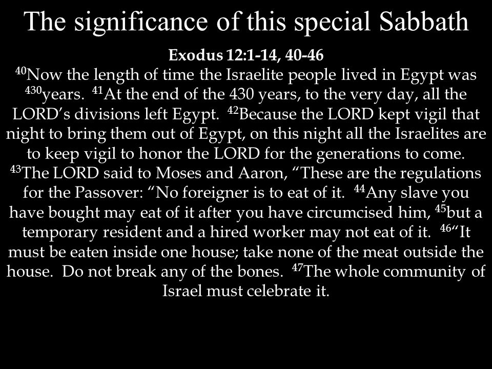 The significance of this special Sabbath Exodus 12:1-14, 40-46 40 Now the length of time the Israelite people lived in Egypt was 430 years.