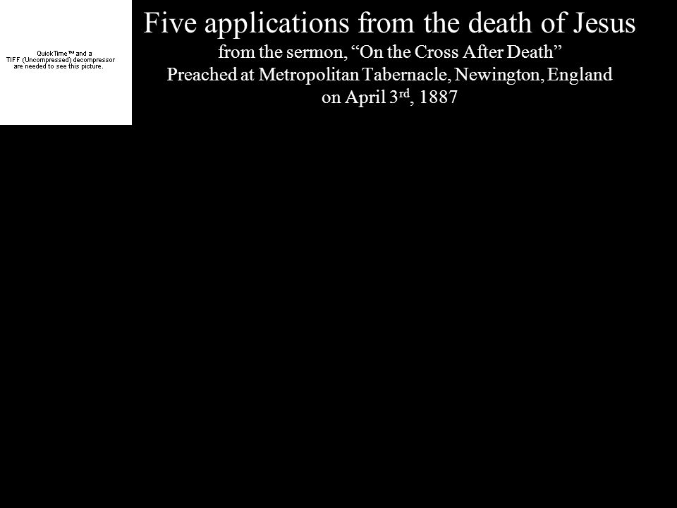 Five applications from the death of Jesus from the sermon, On the Cross After Death Preached at Metropolitan Tabernacle, Newington, England on April 3 rd, 1887