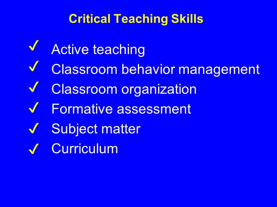 Critical Teaching Skills Active teaching Classroom behavior management Classroom organization Formative assessment Subject matter Curriculum ✔ ✔ ✔ ✔ ✔