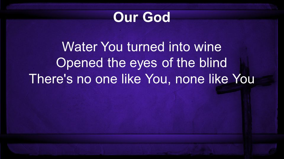 Our God Water You turned into wine Opened the eyes of the blind There s no one like You, none like You