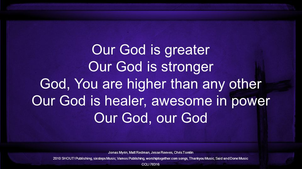 Our God is greater Our God is stronger God, You are higher than any other Our God is healer, awesome in power Our God, our God Jonas Myrin, Matt Redman, Jesse Reeves, Chris Tomlin 2010 SHOUT.