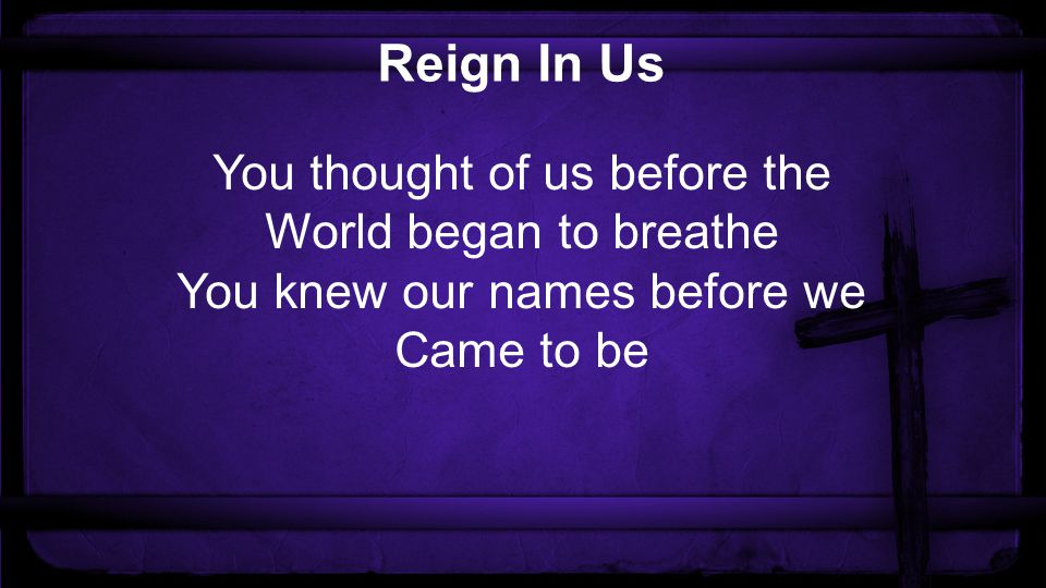 Reign In Us You thought of us before the World began to breathe You knew our names before we Came to be