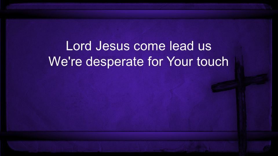 Lord Jesus come lead us We re desperate for Your touch