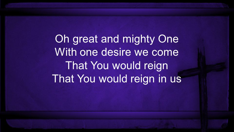 Oh great and mighty One With one desire we come That You would reign That You would reign in us