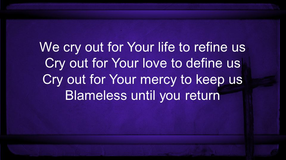 We cry out for Your life to refine us Cry out for Your love to define us Cry out for Your mercy to keep us Blameless until you return