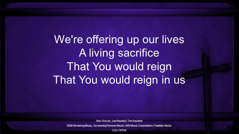 We re offering up our lives A living sacrifice That You would reign That You would reign in us Ben Glover, Jon Neufeld, Tim Neufeld 2008 Birdwing Music, Screaming Norman Music, WB Music Corporation, Fieldstar Music CCLI 78316