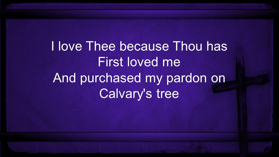 I love Thee because Thou has First loved me And purchased my pardon on Calvary s tree