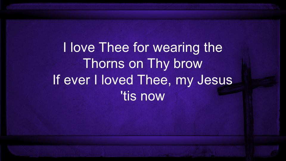 I love Thee for wearing the Thorns on Thy brow If ever I loved Thee, my Jesus tis now