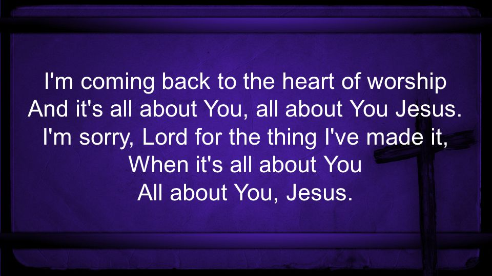I m coming back to the heart of worship And it s all about You, all about You Jesus.