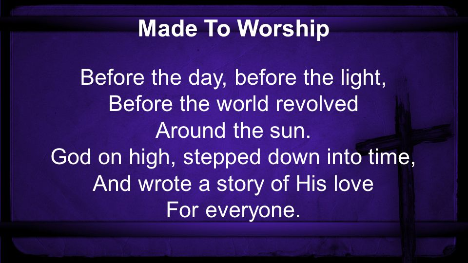Made To Worship Before the day, before the light, Before the world revolved Around the sun.
