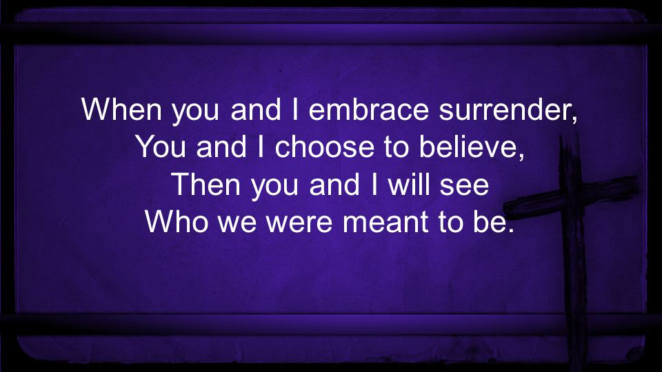 When you and I embrace surrender, You and I choose to believe, Then you and I will see Who we were meant to be.