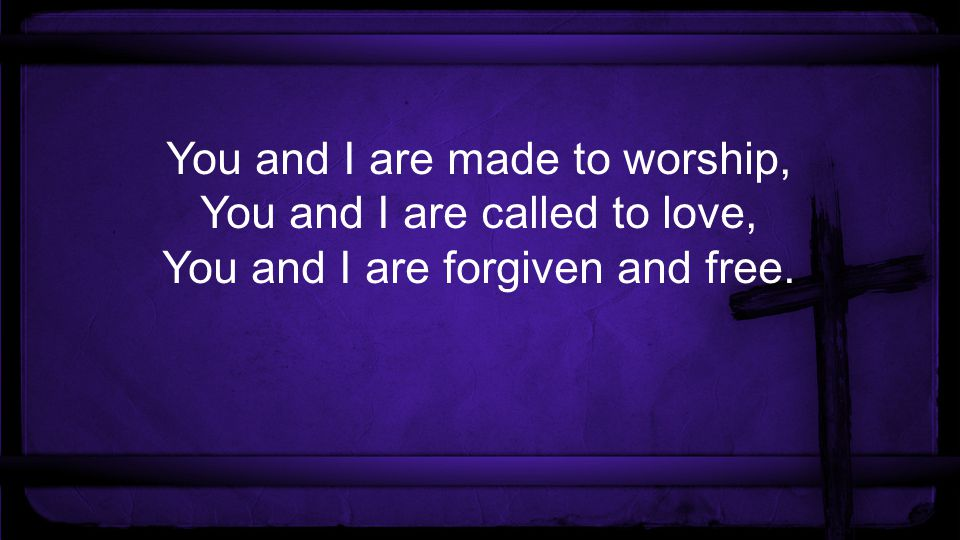 You and I are made to worship, You and I are called to love, You and I are forgiven and free.