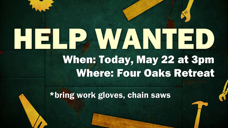 HELP WANTED When: Today, May 22 at 3pm Where: Four Oaks Retreat *bring work gloves, chain saws