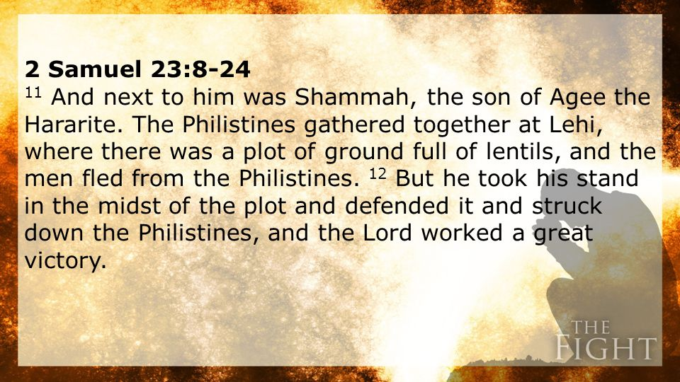 2 Samuel 23:8-24 11 And next to him was Shammah, the son of Agee the Hararite.