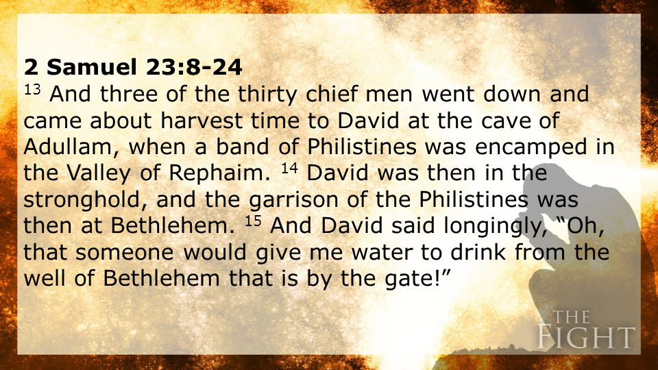 2 Samuel 23:8-24 13 And three of the thirty chief men went down and came about harvest time to David at the cave of Adullam, when a band of Philistines was encamped in the Valley of Rephaim.