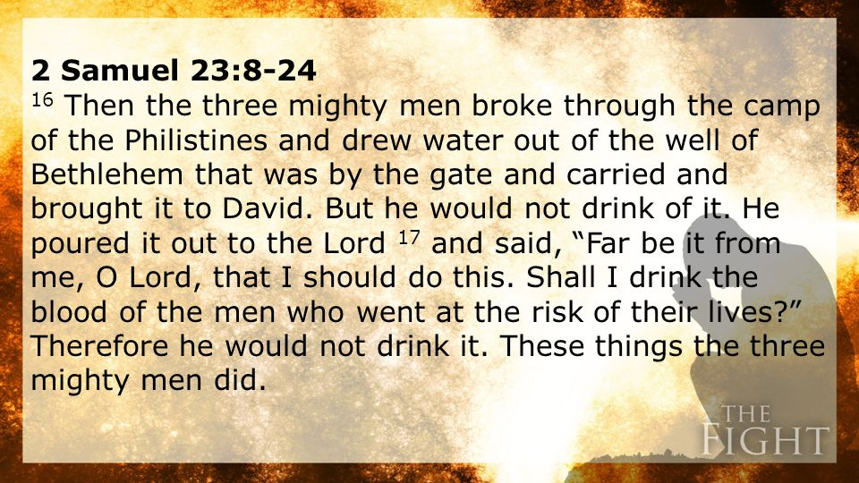 2 Samuel 23:8-24 16 Then the three mighty men broke through the camp of the Philistines and drew water out of the well of Bethlehem that was by the gate and carried and brought it to David.