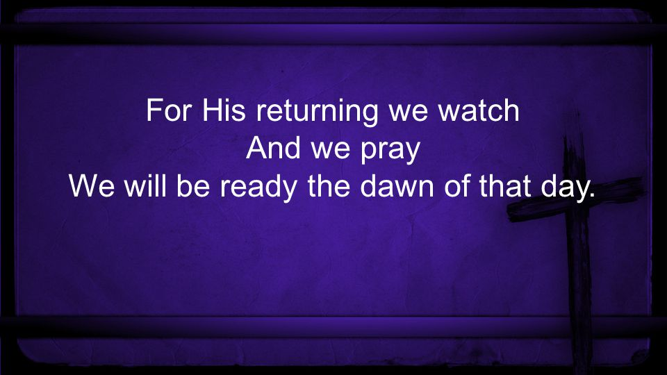 For His returning we watch And we pray We will be ready the dawn of that day.