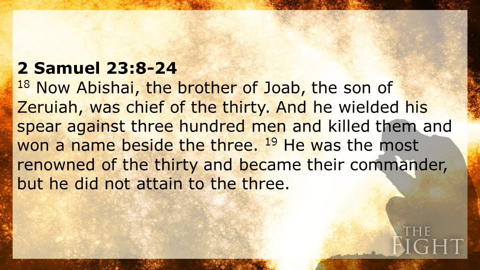 2 Samuel 23:8-24 18 Now Abishai, the brother of Joab, the son of Zeruiah, was chief of the thirty.