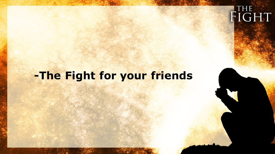 -The Fight for your friends