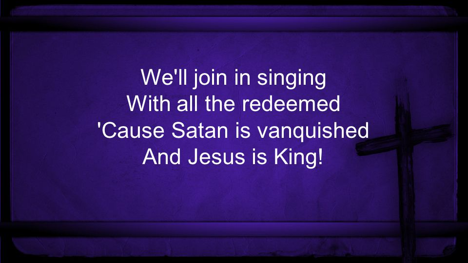 We ll join in singing With all the redeemed Cause Satan is vanquished And Jesus is King!