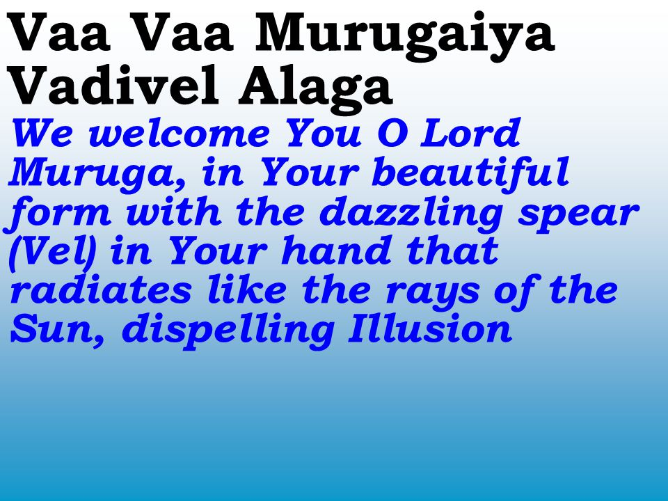 Vaa Vaa Murugaiya Vadivel Alaga We welcome You O Lord Muruga, in Your beautiful form with the dazzling spear (Vel) in Your hand that radiates like the rays of the Sun, dispelling Illusion