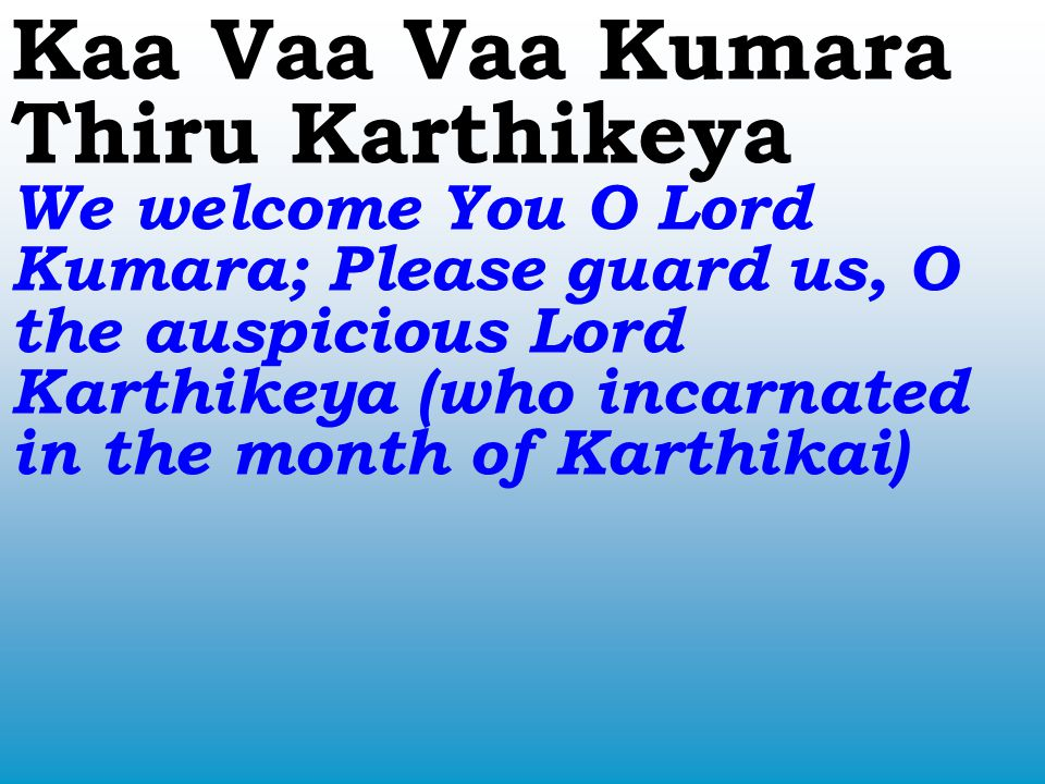 Kaa Vaa Vaa Kumara Thiru Karthikeya We welcome You O Lord Kumara; Please guard us, O the auspicious Lord Karthikeya (who incarnated in the month of Karthikai)