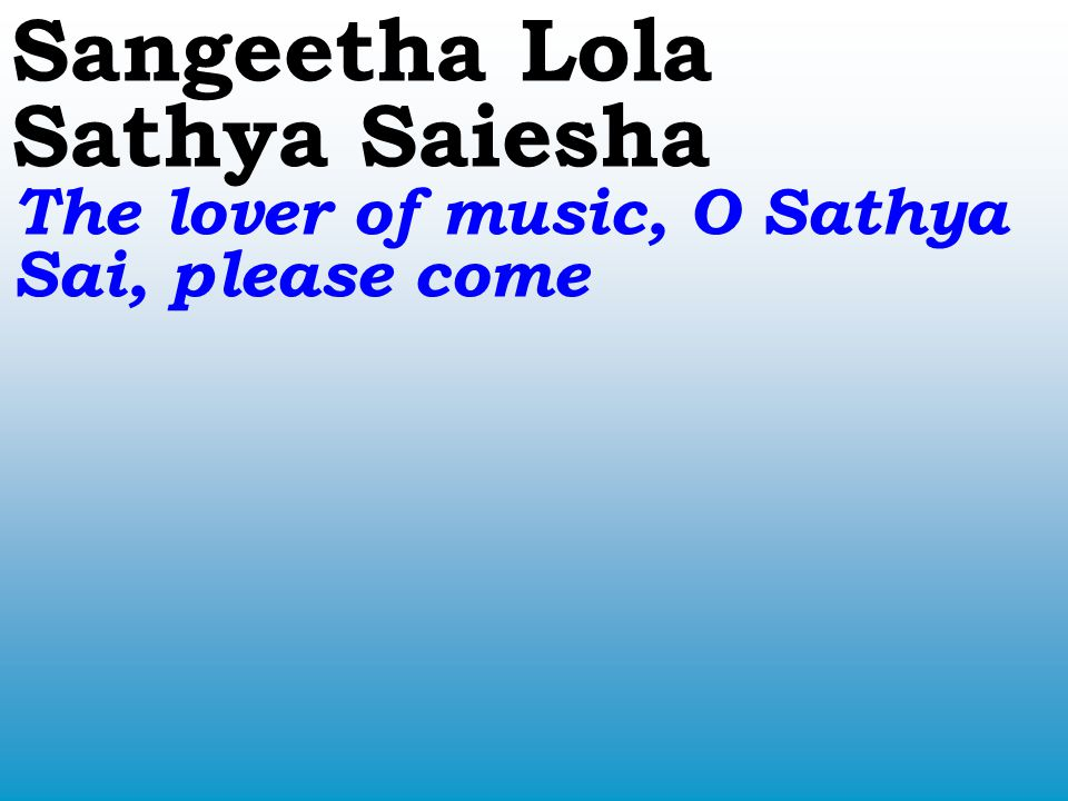 Sangeetha Lola Sathya Saiesha The lover of music, O Sathya Sai, please come