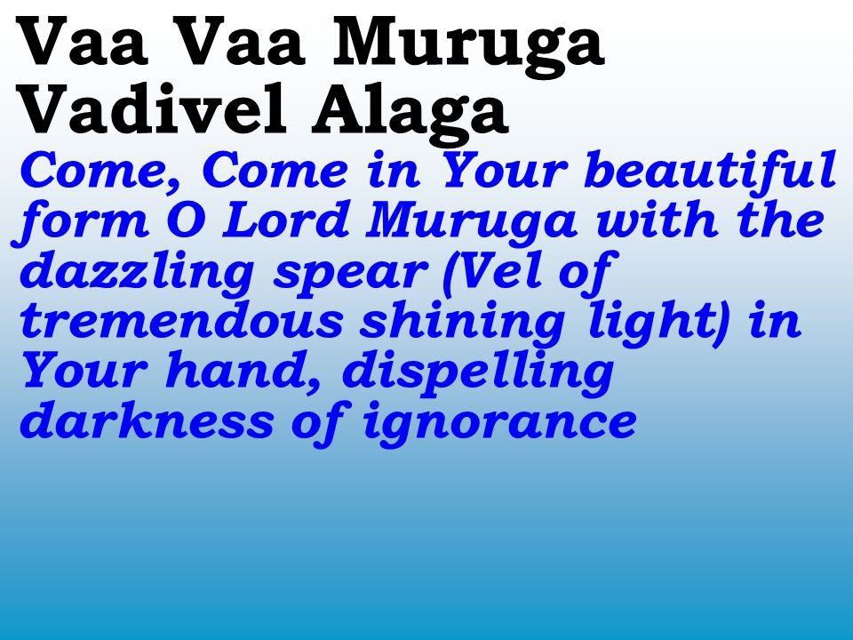 Vaa Vaa Muruga Vadivel Alaga Come, Come in Your beautiful form O Lord Muruga with the dazzling spear (Vel of tremendous shining light) in Your hand, dispelling darkness of ignorance