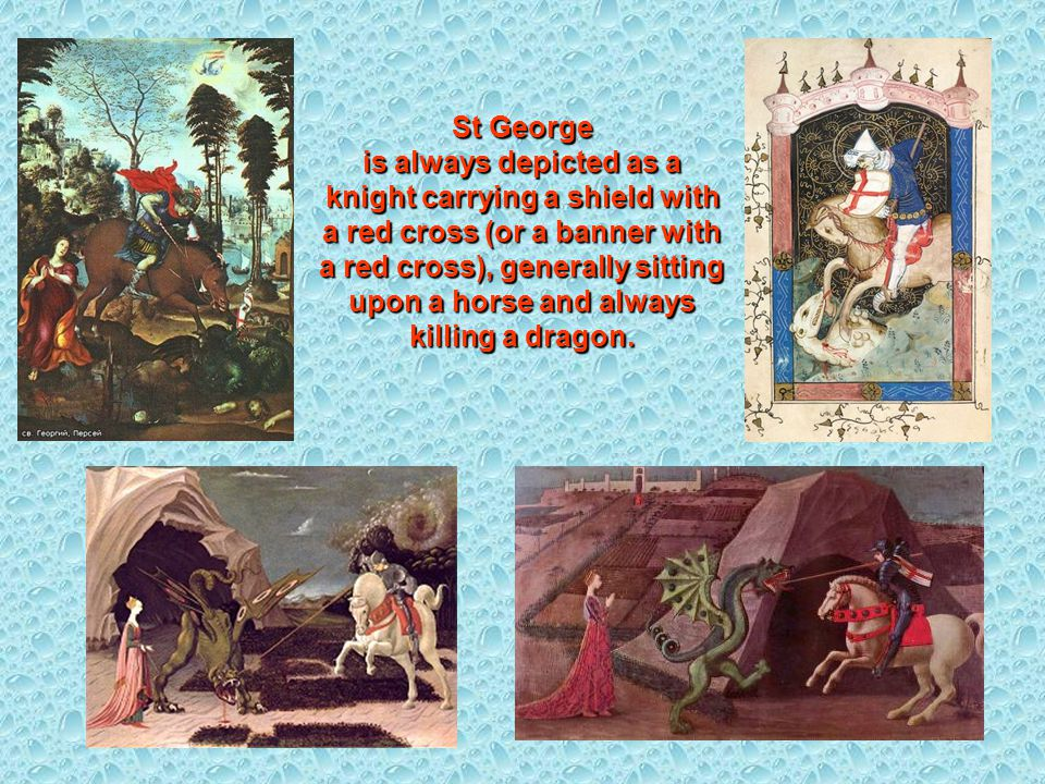 St George is always depicted as a knight carrying a shield with a red cross (or a banner with a red cross), generally sitting upon a horse and always killing a dragon.
